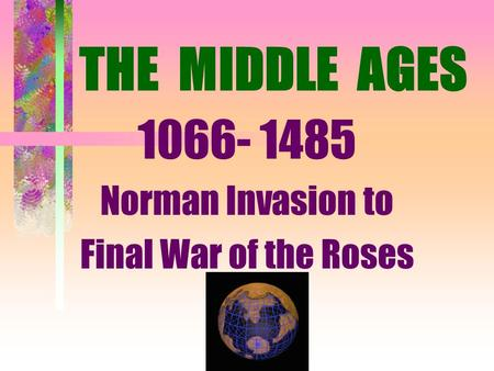 THE MIDDLE AGES 1066- 1485 Norman Invasion to Final War of the Roses.