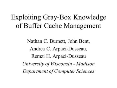 Exploiting Gray-Box Knowledge of Buffer Cache Management Nathan C. Burnett, John Bent, Andrea C. Arpaci-Dusseau, Remzi H. Arpaci-Dusseau University of.
