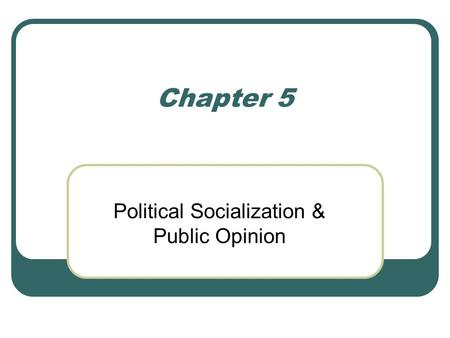 Chapter 5 Political Socialization & Public Opinion.