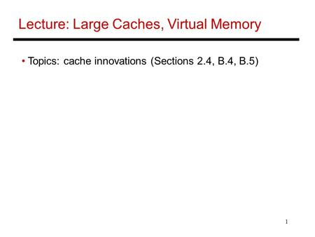 1 Lecture: Large Caches, Virtual Memory Topics: cache innovations (Sections 2.4, B.4, B.5)