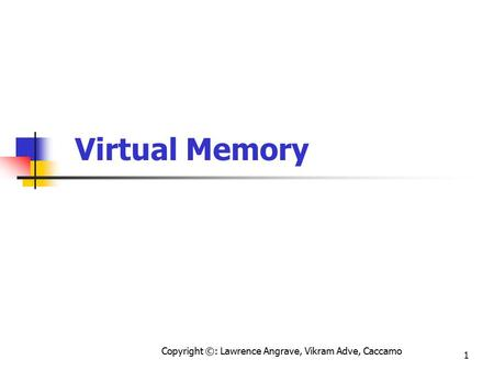Copyright ©: Lawrence Angrave, Vikram Adve, Caccamo 1 Virtual Memory.
