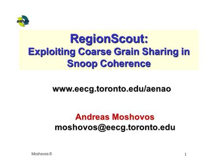 Moshovos © 1 RegionScout: Exploiting Coarse Grain Sharing in Snoop Coherence Andreas Moshovos