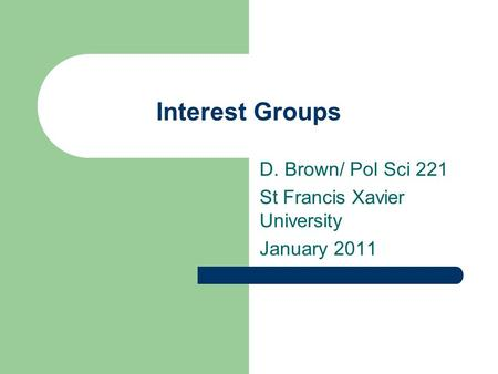 Interest Groups D. Brown/ Pol Sci 221 St Francis Xavier University January 2011.
