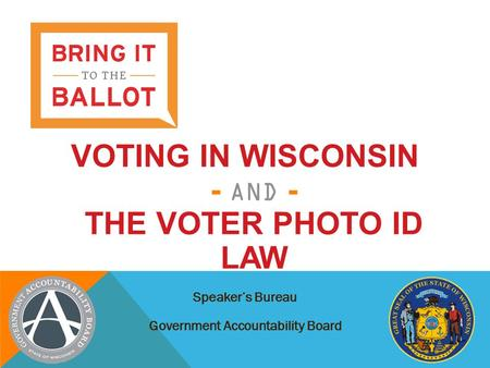 VOTING IN WISCONSIN - AND - THE VOTER PHOTO ID LAW Speaker's Bureau Government Accountability Board.