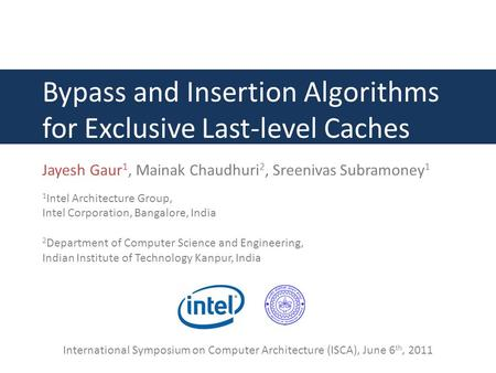 Bypass and Insertion Algorithms for Exclusive Last-level Caches Jayesh Gaur 1, Mainak Chaudhuri 2, Sreenivas Subramoney 1 1 Intel Architecture Group, Intel.