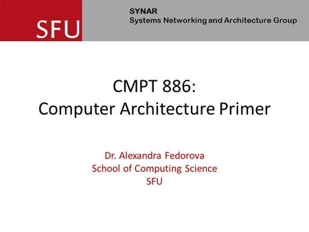 SYNAR Systems Networking and Architecture Group CMPT 886: Computer Architecture Primer Dr. Alexandra Fedorova School of Computing Science SFU.