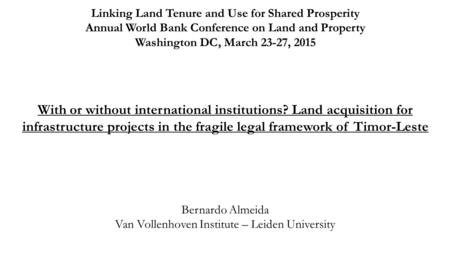 With or without international institutions? Land acquisition for infrastructure projects in the fragile legal framework of Timor-Leste Bernardo Almeida.