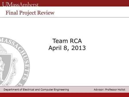 1 Department of Electrical and Computer Engineering Advisor: Professor Hollot Team RCA April 8, 2013 Final Project Review.