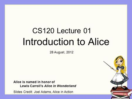 Introduction to Alice Alice is named in honor of Lewis Carroll's Alice in Wonderland Slides Credit: Joel Adams, Alice in Action CS120 Lecture 01 28 August,