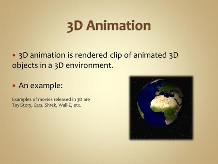 3D animation is rendered clip of animated 3D objects in a 3D environment. An example: Examples of movies released in 3D are Toy Story, Cars, Shrek, Wall-E,