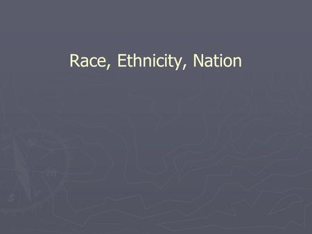Race, Ethnicity, Nation.