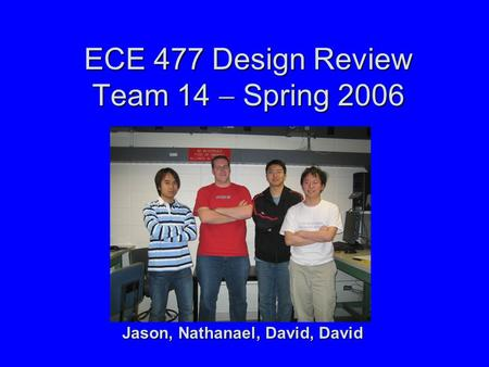 ECE 477 Design Review Team 14  Spring 2006 Jason, Nathanael, David, David.