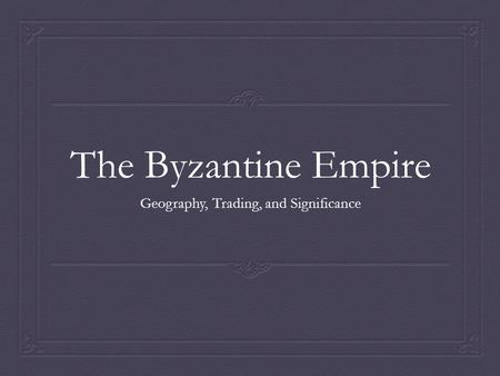 The Byzantine Empire Geography, Trading, and Significance.