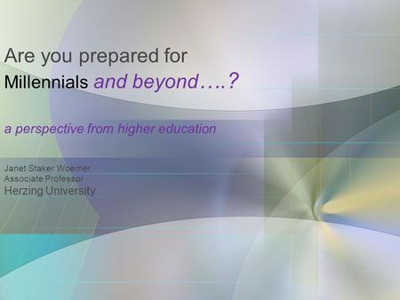 Are you prepared for Millennials and beyond ….? a perspective from higher education Janet Staker Woerner Associate Professor Herzing University.