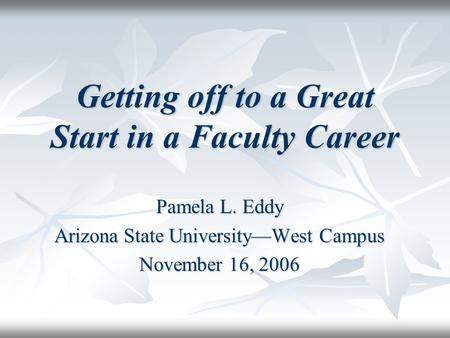 Getting off to a Great Start in a Faculty Career Pamela L. Eddy Arizona State University—West Campus November 16, 2006.