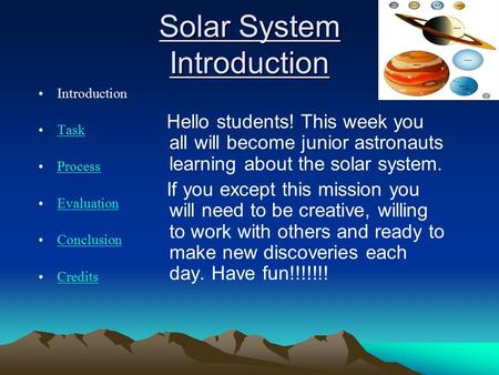 Solar System Introduction Introduction Task Process Evaluation Conclusion Credits Hello students! This week you all will become junior astronauts learning.