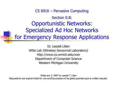 CS 6910 – Pervasive Computing Section 0.B: Opportunistic Networks: Specialized Ad Hoc Networks for Emergency Response Applications Dr. Leszek Lilien WiSe.