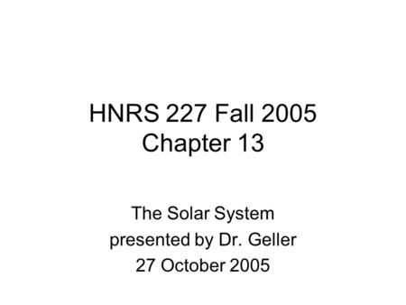 HNRS 227 Fall 2005 Chapter 13 The Solar System presented by Dr. Geller 27 October 2005.