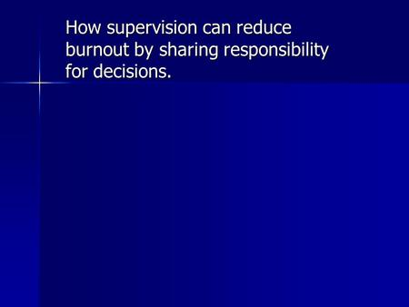 How supervision can reduce burnout by sharing responsibility for decisions.