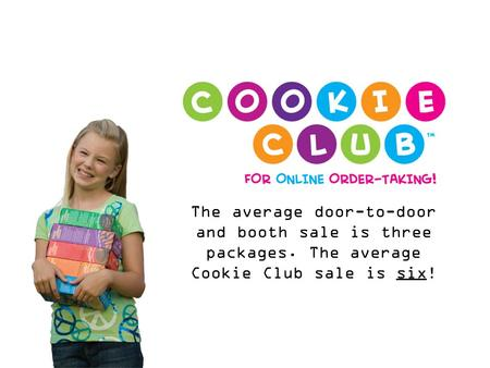 The average door-to-door and booth sale is three packages. The average Cookie Club sale is six!