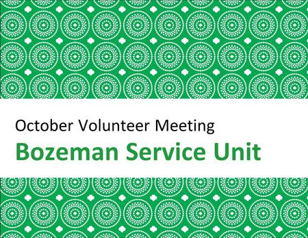 October Volunteer Meeting Bozeman Service Unit. Welcome Girl Scout Promise Introductions Packets and Bracelets Special Guest.