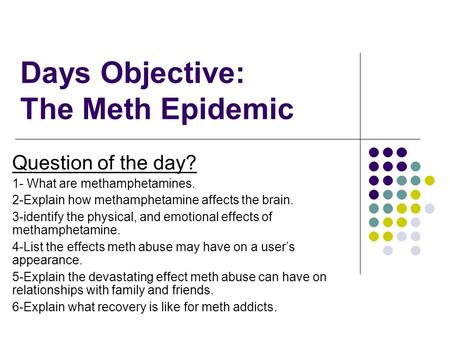 Days Objective: The Meth Epidemic Question of the day? 1- What are methamphetamines. 2-Explain how methamphetamine affects the brain. 3-identify the physical,