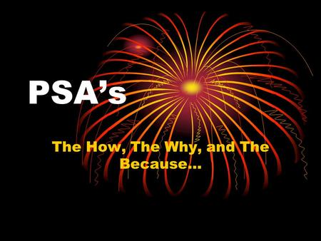 PSA's The How, The Why, and The Because… Definition of PSA Public Service Announcement A Free Commercial for a non-profit organization Voluntarily aired.