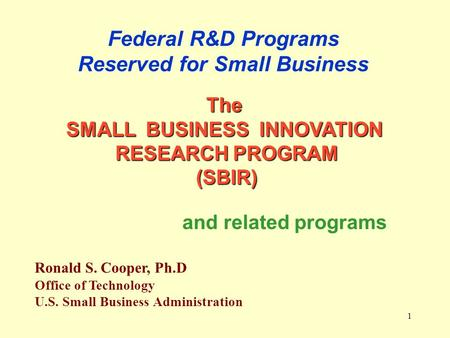 1 Federal R&D Programs Reserved for Small Business Ronald S. Cooper, Ph.D Office of Technology U.S. Small Business Administration The SMALL BUSINESS INNOVATION.