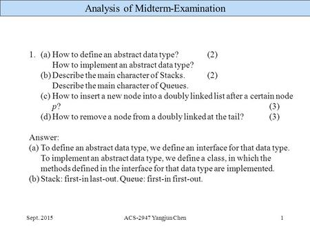 Analysis of Midterm-Examination Sept. 2015ACS-2947 Yangjun Chen1 1.(a)How to define an abstract data type?(2) How to implement an abstract data type? (b)Describe.