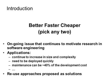 Introduction Better Faster Cheaper (pick any two) On-going issue that continues to motivate research in software engineering Applications: –continue to.