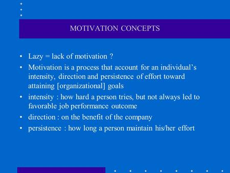 MOTIVATION CONCEPTS Lazy = lack of motivation ? Motivation is a process that account for an individual's intensity, direction and persistence of effort.