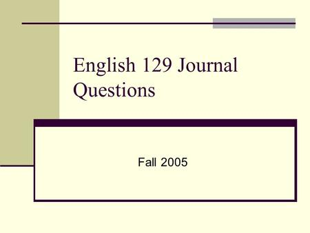English 129 Journal Questions Fall 2005. August 22 nd Describe your experiences in writing classes. Who was your teacher? What did you learn? What was.