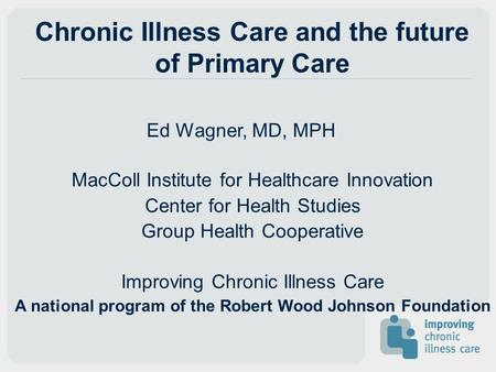 Chronic Illness Care and the future of Primary Care Ed Wagner, MD, MPH MacColl Institute for Healthcare Innovation Center for Health Studies Group Health.