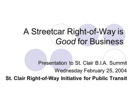 A Streetcar Right-of-Way is Good for Business Presentation to St. Clair B.I.A. Summit Wednesday February 25, 2004 St. Clair Right-of-Way Initiative for.