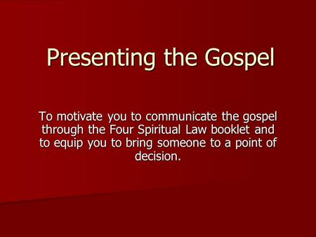 Presenting the Gospel To motivate you to communicate the gospel through the Four Spiritual Law booklet and to equip you to bring someone to a point of.