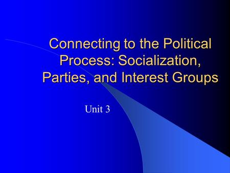 Connecting to the Political Process: Socialization, Parties, and Interest Groups Unit 3.
