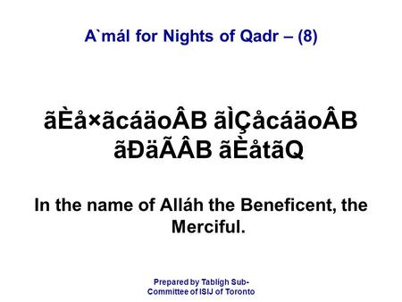 Prepared by Tablígh Sub- Committee of ISIJ of Toronto A`mál for Nights of Qadr – (8) ãÈå×ãcáäoÂB ãÌÇåcáäoÂB ãÐäÃÂB ãÈåtãQ In the name of Alláh the Beneficent,
