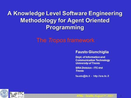 ATAL - Seattle, August 1 st, 2001 1 A Knowledge Level Software Engineering Methodology for Agent Oriented Programming The Tropos framework Fausto Giunchiglia.