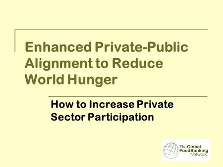Enhanced Private-Public Alignment to Reduce World Hunger How to Increase Private Sector Participation.