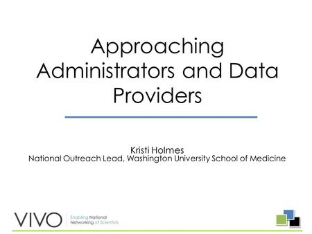Kristi Holmes National Outreach Lead, Washington University School of Medicine Approaching Administrators and Data Providers.