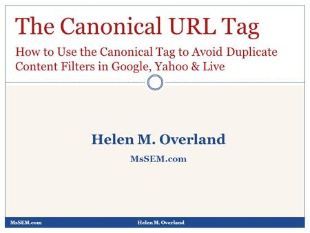 MsSEM.comHelen M. Overland MsSEM.com The Canonical URL Tag How to Use the Canonical Tag to Avoid Duplicate Content Filters in Google, Yahoo & Live.