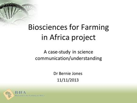 Biosciences for Farming in Africa project A case-study in science communication/understanding Dr Bernie Jones 11/11/2013.