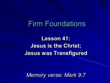 Firm Foundations Lesson 41: Jesus is the Christ; Jesus was Transfigured Memory verse: Mark 9:7.