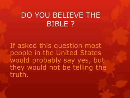 If asked this question most people in the United States would probably say yes, but they would not be telling the truth. DO YOU BELIEVE THE BIBLE ?