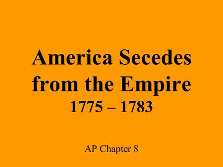 America Secedes from the Empire 1775 – 1783 AP Chapter 8.