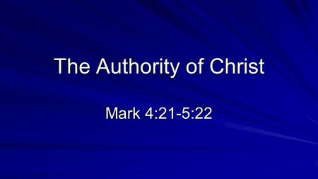 "The Authority of Christ Mark 4:21-5:22. ""The Coming of the King"" Previous Weeks God is setting up an everlasting kingdom. Two comings of the king It is."
