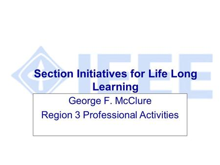 Section Initiatives for Life Long Learning George F. McClure Region 3 Professional Activities.