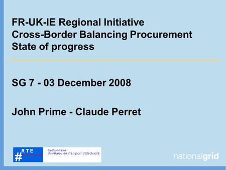 FR-UK-IE Regional Initiative Cross-Border Balancing Procurement State of progress SG 7 - 03 December 2008 John Prime - Claude Perret.