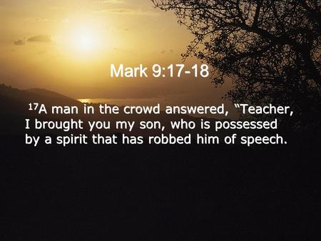 "Mark 9:17-18 17 A man in the crowd answered, ""Teacher, I brought you my son, who is possessed by a spirit that has robbed him of speech."