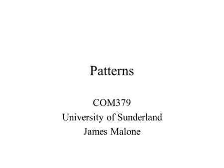 Patterns COM379 University of Sunderland James Malone.